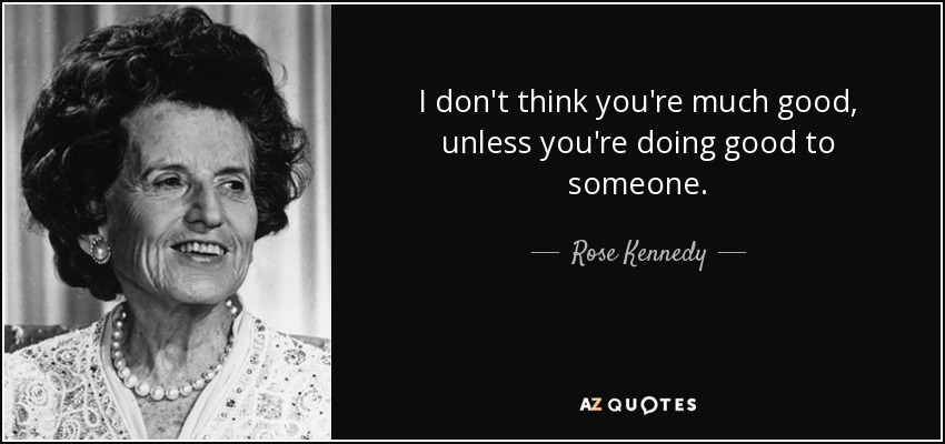 I don't think you're much good, unless you're doing good to someone. - Rose Kennedy