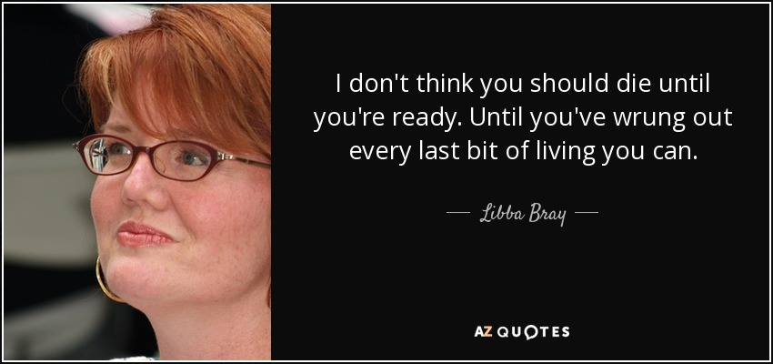 I don't think you should die until you're ready. Until you've wrung out every last bit of living you can. - Libba Bray