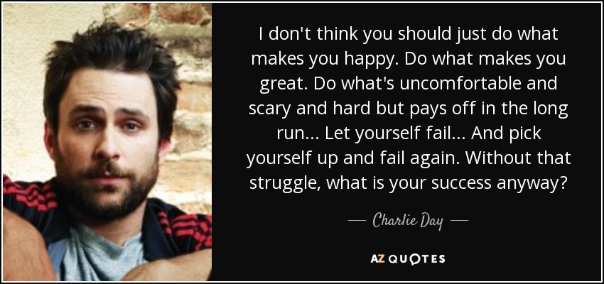 I don't think you should just do what makes you happy. Do what makes you great. Do what's uncomfortable and scare and hard but pays off in the long run... let yourself fail. And pick yourself up and fail again. Without that struggle, what is your success anyway? - Charlie Day