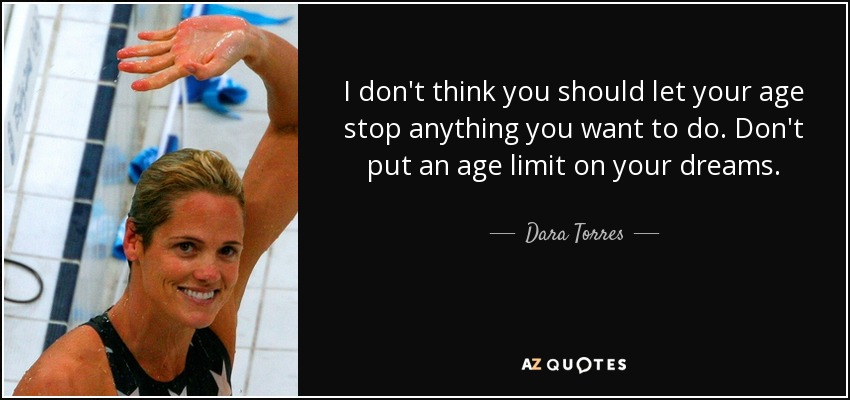 I don't think you should let your age stop anything you want to do. Don't put an age limit on your dreams. - Dara Torres