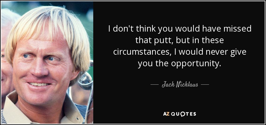 I don't think you would have missed that putt, but in these circumstances, I would never give you the opportunity. - Jack Nicklaus