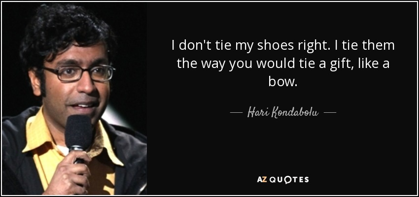 I don't tie my shoes right. I tie them the way you would tie a gift, like a bow. - Hari Kondabolu