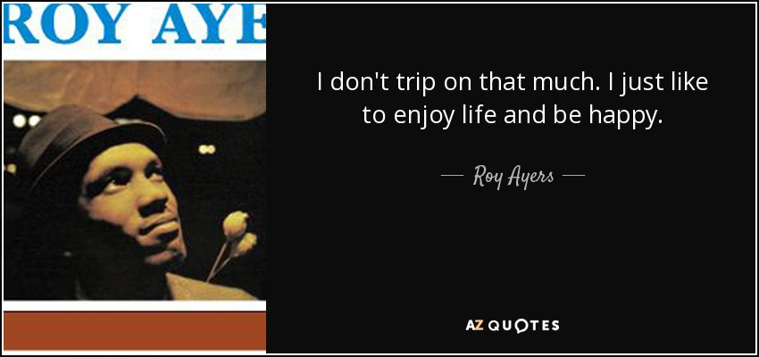 I don't trip on that much. I just like to enjoy life and be happy. - Roy Ayers