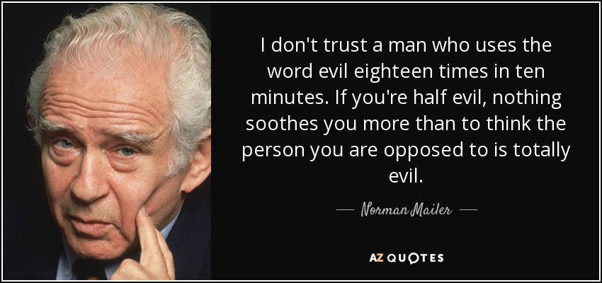 I don't trust a man who uses the word evil eighteen times in ten minutes. If you're half evil, nothing soothes you more than to think the person you are opposed to is totally evil. - Norman Mailer