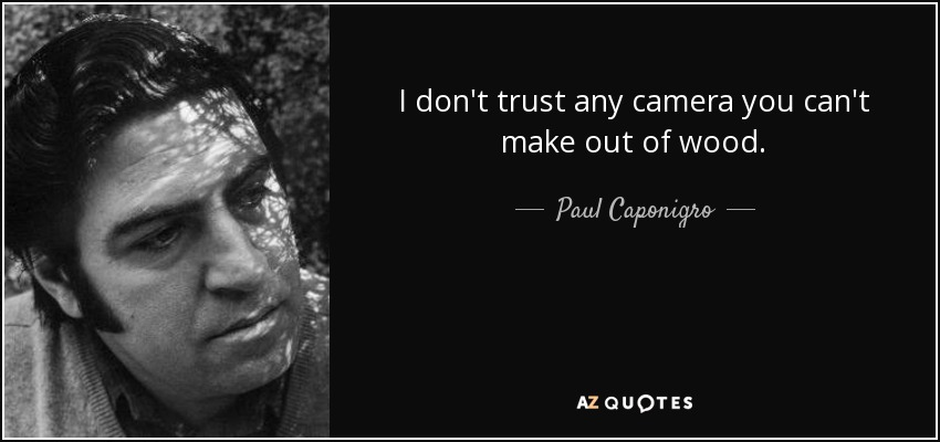 I don't trust any camera you can't make out of wood. - Paul Caponigro