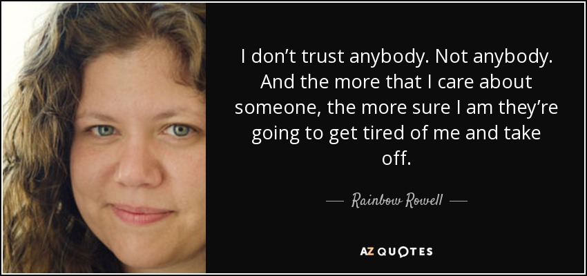 I don't trust anybody. Not anybody. And the more that I care about someone, the more sure I am they're going to get tired of me and take off. - Rainbow Rowell
