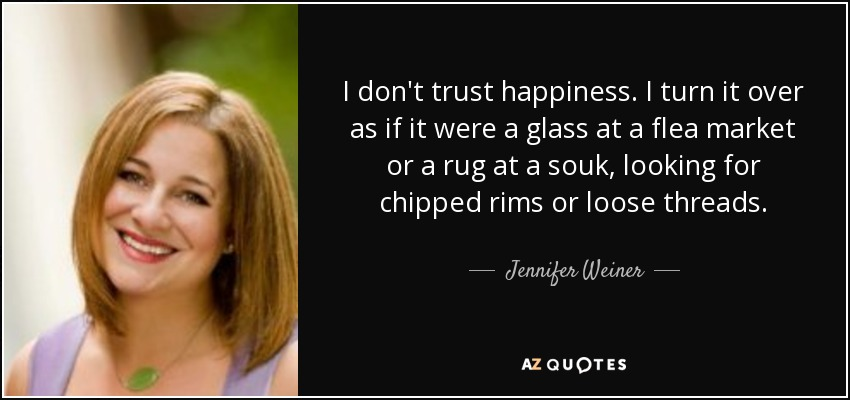 I don't trust happiness. I turn it over as if it were a glass at a flea market or a rug at a souk, looking for chipped rims or loose threads. - Jennifer Weiner