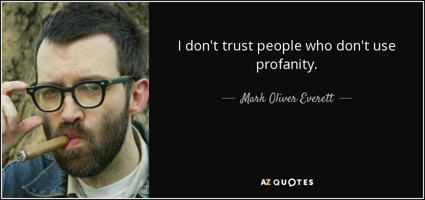 I don't trust people who don't use profanity. - Mark Oliver Everett