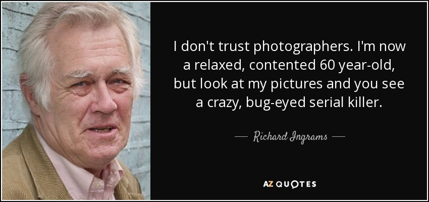 I don't trust photographers. I'm now a relaxed, contented 60 year-old, but look at my pictures and you see a crazy, bug-eyed serial killer. - Richard Ingrams