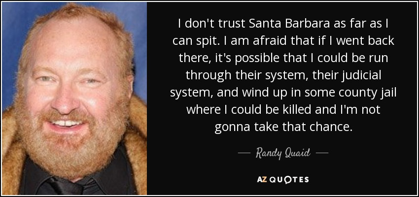 I don't trust Santa Barbara as far as I can spit. I am afraid that if I went back there, it's possible that I could be run through their system, their judicial system, and wind up in some county jail where I could be killed and I'm not gonna take that chance. - Randy Quaid