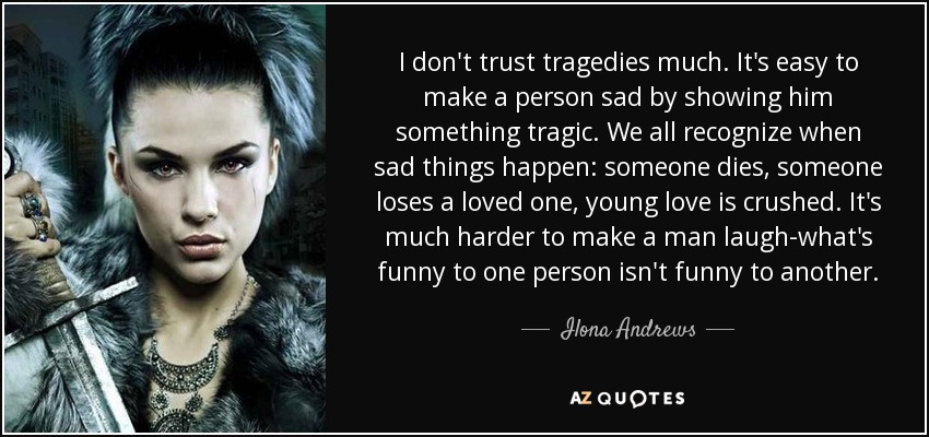 I don't trust tragedies much. It's easy to make a person sad by showing him something tragic. We all recognize when sad things happen: someone dies, someone loses a loved one, young love is crushed. It's much harder to make a man laugh-what's funny to one person isn't funny to another. - Ilona Andrews