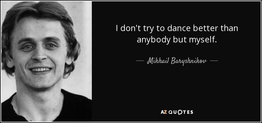 I don't try to dance better than anybody but myself. - Mikhail Baryshnikov
