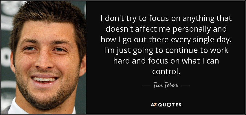 I don't try to focus on anything that doesn't affect me personally and how I go out there every single day. I'm just going to continue to work hard and focus on what I can control. - Tim Tebow