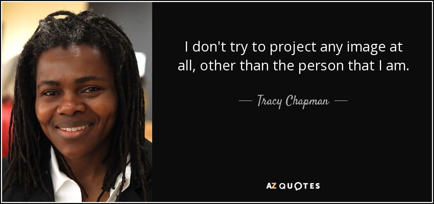 I don't try to project any image at all, other than the person that I am. - Tracy Chapman