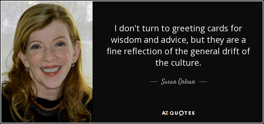 I don't turn to greeting cards for wisdom and advice, but they are a fine reflection of the general drift of the culture. - Susan Orlean