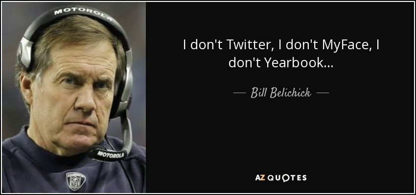 I don't Twitter, I don't MyFace, I don't Yearbook... - Bill Belichick