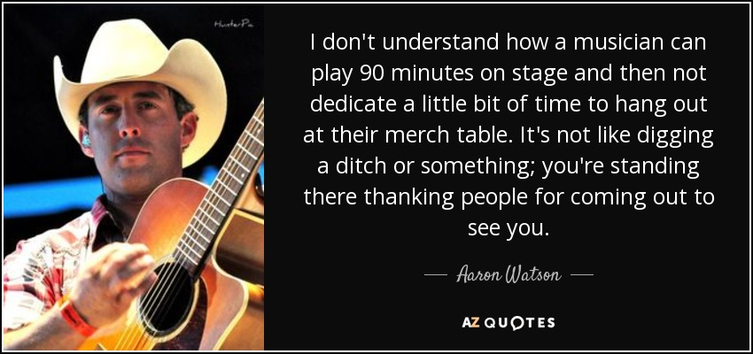 I don't understand how a musician can play 90 minutes on stage and then not dedicate a little bit of time to hang out at their merch table. It's not like digging a ditch or something; you're standing there thanking people for coming out to see you. - Aaron Watson