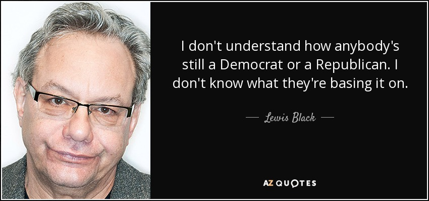 I don't understand how anybody's still a Democrat or a Republican. I don't know what they're basing it on. - Lewis Black