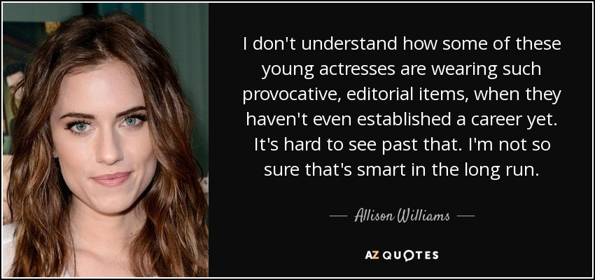 I don't understand how some of these young actresses are wearing such provocative, editorial items, when they haven't even established a career yet. It's hard to see past that. I'm not so sure that's smart in the long run. - Allison Williams