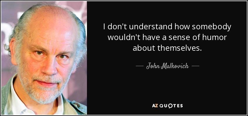 I don't understand how somebody wouldn't have a sense of humor about themselves. - John Malkovich