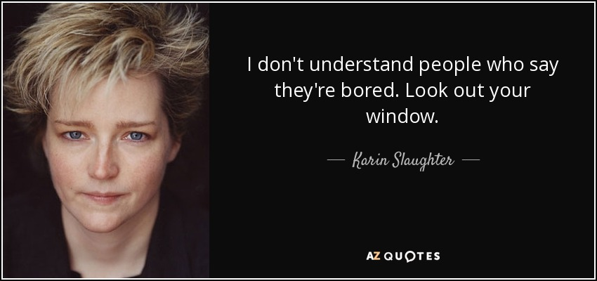 I don't understand people who say they're bored. Look out your window. - Karin Slaughter