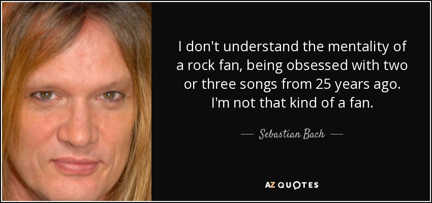 I don't understand the mentality of a rock fan, being obsessed with two or three songs from 25 years ago. I'm not that kind of a fan. - Sebastian Bach