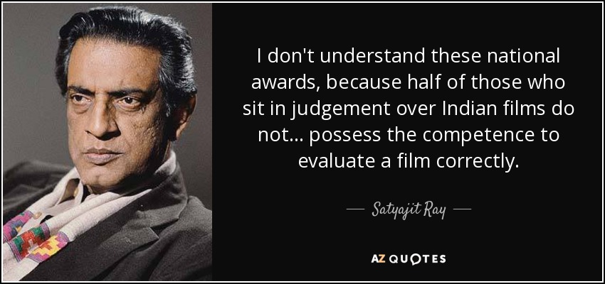I don't understand these national awards, because half of those who sit in judgement over Indian films do not... possess the competence to evaluate a film correctly. - Satyajit Ray
