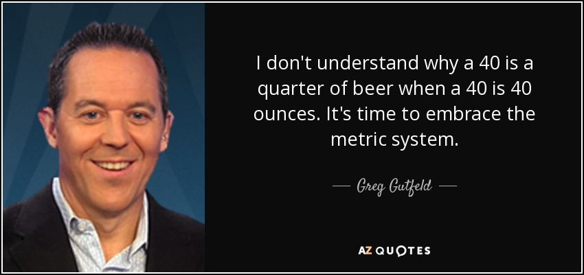 I don't understand why a 40 is a quarter of beer when a 40 is 40 ounces. It's time to embrace the metric system. - Greg Gutfeld