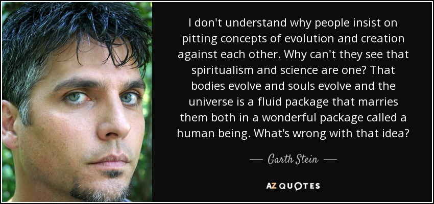 I don't understand why people insist on pitting concepts of evolution and creation against each other. Why can't they see that spiritualism and science are one? That bodies evolve and souls evolve and the universe is a fluid package that marries them both in a wonderful package called a human being. What's wrong with that idea? - Garth Stein