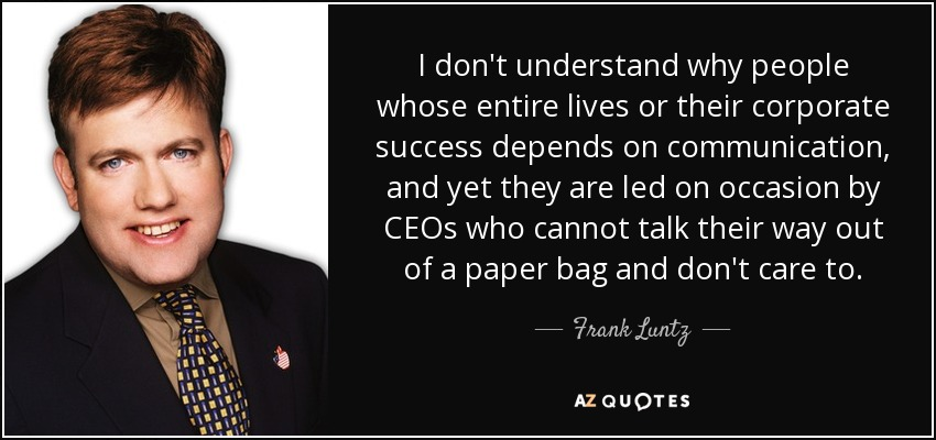 I don't understand why people whose entire lives or their corporate success depends on communication, and yet they are led on occasion by CEOs who cannot talk their way out of a paper bag and don't care to. - Frank Luntz