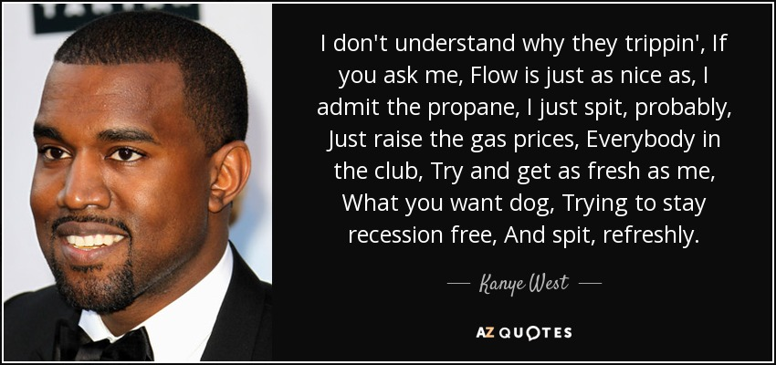 I don't understand why they trippin', If you ask me, Flow is just as nice as, I admit the propane, I just spit, probably, Just raise the gas prices, Everybody in the club, Try and get as fresh as me, What you want dog, Trying to stay recession free, And spit, refreshly. - Kanye West