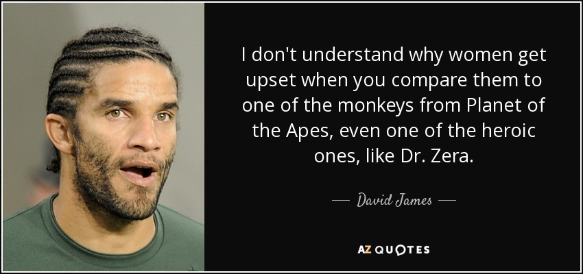 I don't understand why women get upset when you compare them to one of the monkeys from Planet of the Apes, even one of the heroic ones, like Dr. Zera. - David James