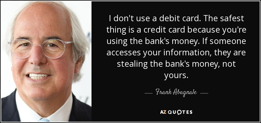 I don't use a debit card. The safest thing is a credit card because you're using the bank's money. If someone accesses your information, they are stealing the bank's money, not yours. - Frank Abagnale