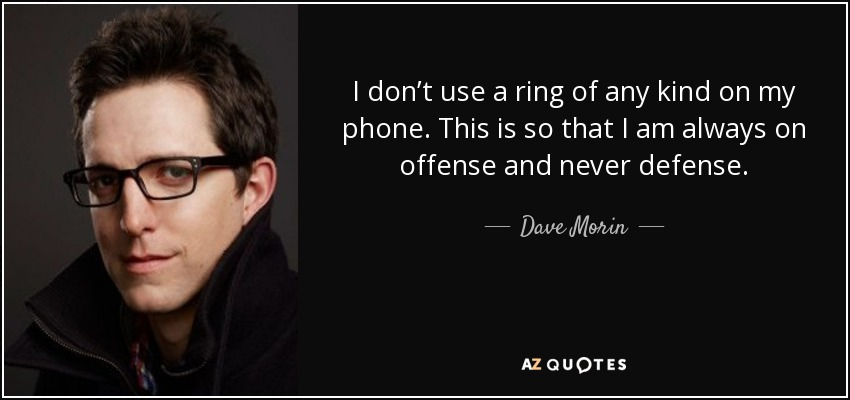 I don't use a ring of any kind on my phone. This is so that I am always on offense and never defense. - Dave Morin