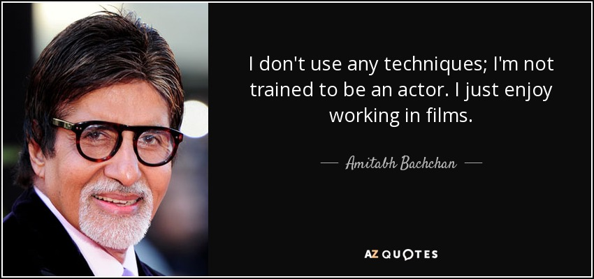 I don't use any techniques; I'm not trained to be an actor. I just enjoy working in films. - Amitabh Bachchan
