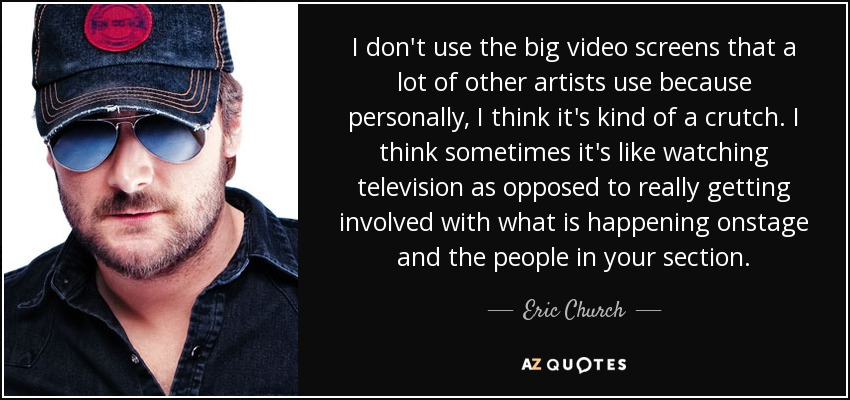 I don't use the big video screens that a lot of other artists use because personally, I think it's kind of a crutch. I think sometimes it's like watching television as opposed to really getting involved with what is happening onstage and the people in your section. - Eric Church