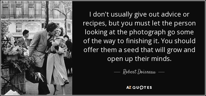 I don't usually give out advice or recipes, but you must let the person looking at the photograph go some of the way to finishing it. You should offer them a seed that will grow and open up their minds. - Robert Doisneau