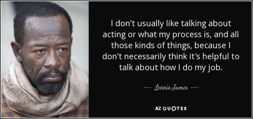 I don't usually like talking about acting or what my process is, and all those kinds of things, because I don't necessarily think it's helpful to talk about how I do my job. - Lennie James