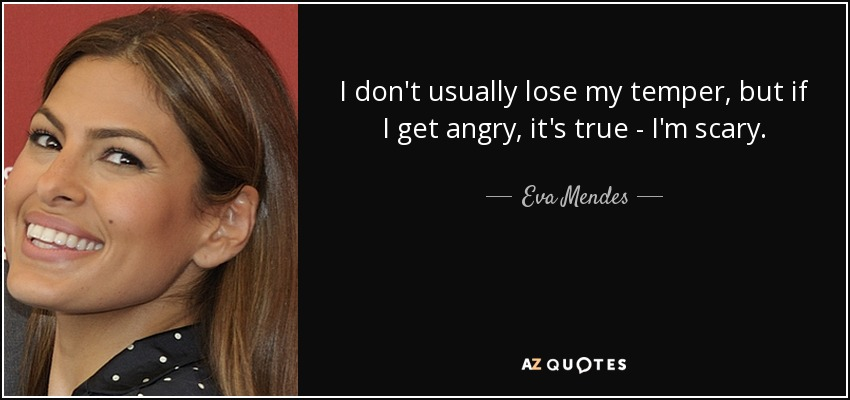 I don't usually lose my temper, but if I get angry, it's true - I'm scary. - Eva Mendes
