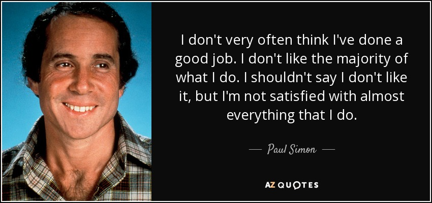 I don't very often think I've done a good job. I don't like the majority of what I do. I shouldn't say I don't like it, but I'm not satisfied with almost everything that I do. - Paul Simon