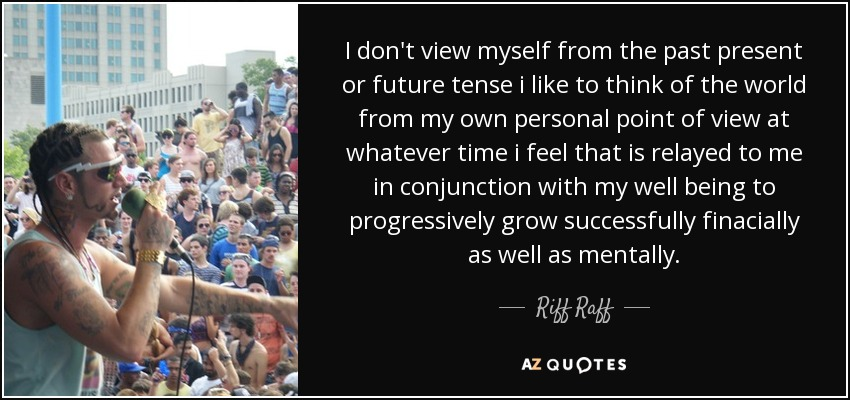 I don't view myself from the past present or future tense i like to think of the world from my own personal point of view at whatever time i feel that is relayed to me in conjunction with my well being to progressively grow successfully finacially as well as mentally. - Riff Raff