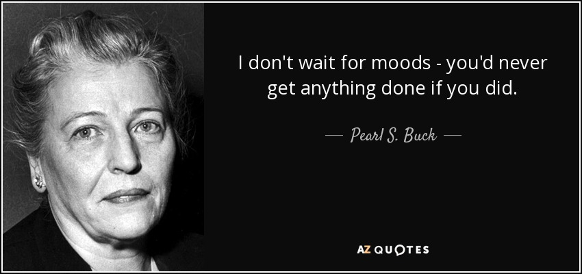 I don't wait for moods - you'd never get anything done if you did. - Pearl S. Buck