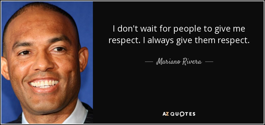 I don't wait for people to give me respect. I always give them respect. - Mariano Rivera