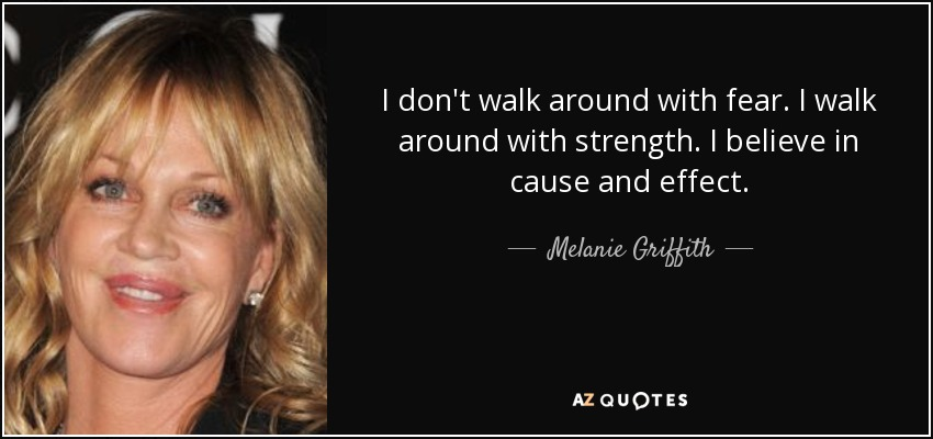 I don't walk around with fear. I walk around with strength. I believe in cause and effect. - Melanie Griffith