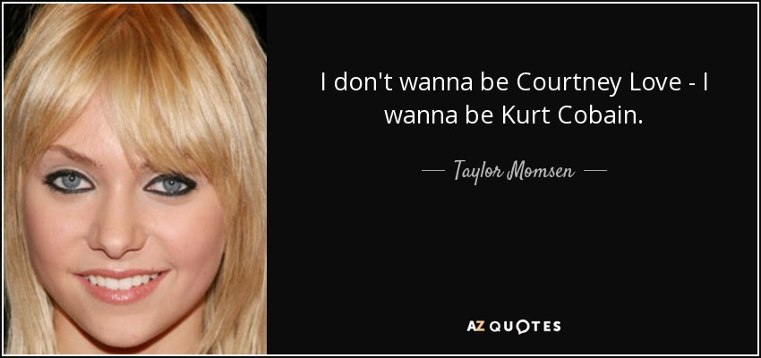 Taylor Momsen Quote I Dont Wanna Be Courtney Love I Wanna Be