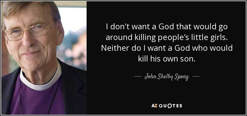 I don't want a God that would go around killing people's little girls. Neither do I want a God who would kill his own son. - John Shelby Spong