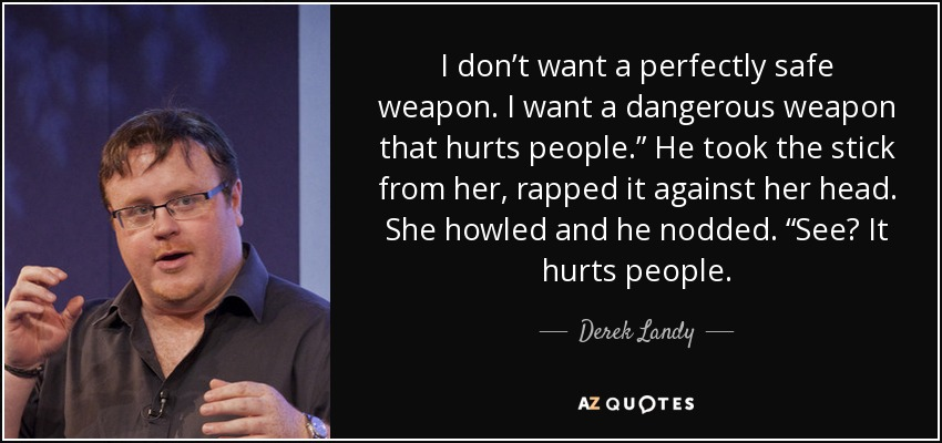"""I don't want a perfectly safe weapon. I want a dangerous weapon that hurts people."""" He took the stick from her, rapped it against her head. She howled and he nodded. """"See? It hurts people. - Derek Landy"""