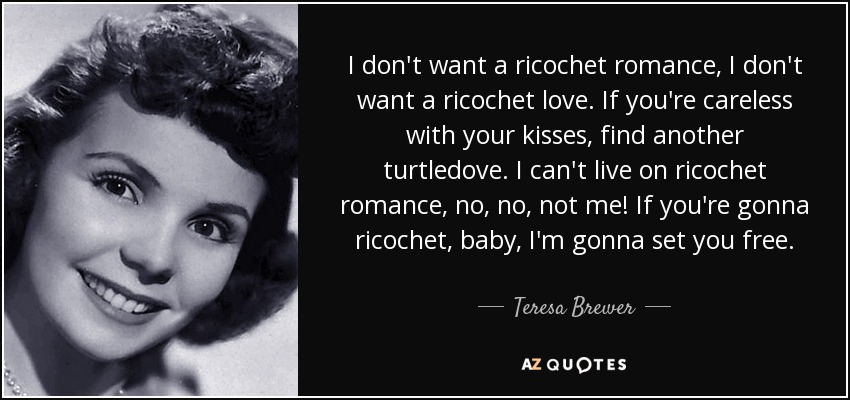 I don't want a ricochet romance, I don't want a ricochet love. If you're careless with your kisses, find another turtledove. I can't live on ricochet romance, no, no, not me! If you're gonna ricochet, baby, I'm gonna set you free. - Teresa Brewer