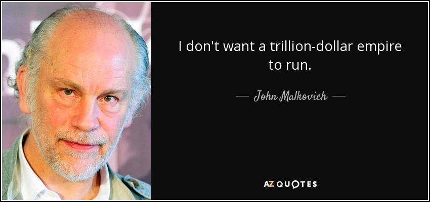 I don't want a trillion-dollar empire to run. - John Malkovich