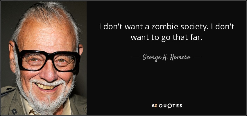 I don't want a zombie society. I don't want to go that far. - George A. Romero